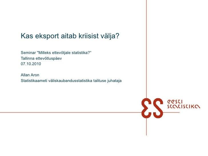 Kas eksport aitab kriisist välja? Seminar ''Milleks ettevõtjale statistika?'' Tallinna ettevõtluspäev 07.10.2010 Allan Aro...