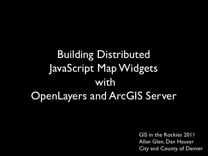 Building Distributed <br />JavaScript Map Widgets <br />with<br />OpenLayers and ArcGIS Server <br />GIS in the Rockies 20...