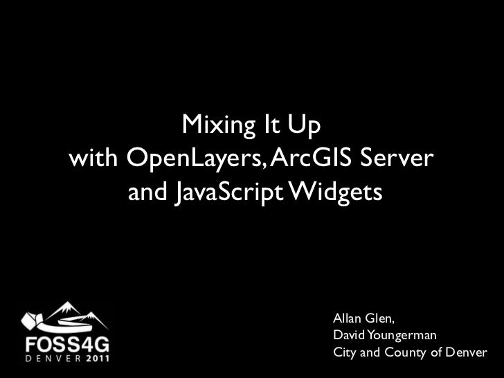 Mixing It Up <br />with OpenLayers, ArcGIS Server <br />and JavaScript Widgets<br />Allan Glen, <br />David Youngerman<br ...