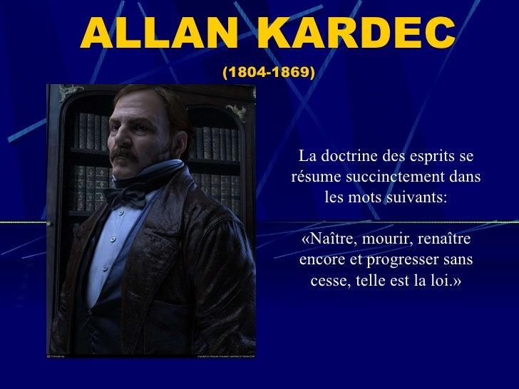 ALLAN KARDEC (1804-1869) La doctrine des esprits se résume succinctement dans les mots suivants: «Naître, mourir, renaître...