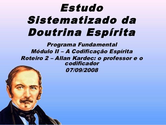 EstudoSistematizado daDoutrina EspíritaPrograma FundamentalMódulo II – A Codificação EspíritaRoteiro 2 – Allan Kardec: o p...