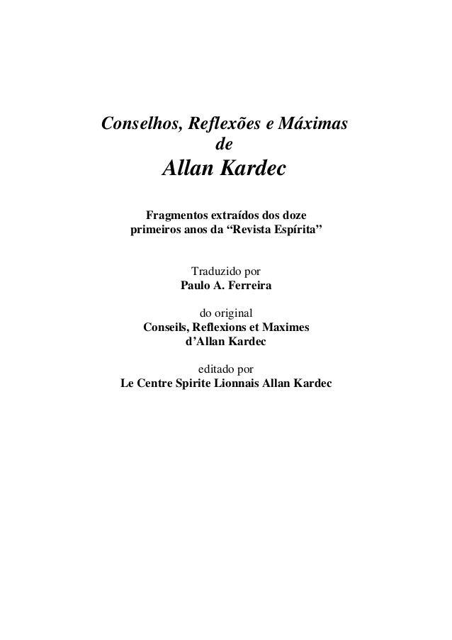 """Conselhos, Reflexões e MáximasdeAllan KardecFragmentos extraídos dos dozeprimeiros anos da """"Revista Espírita""""Traduzido por..."""