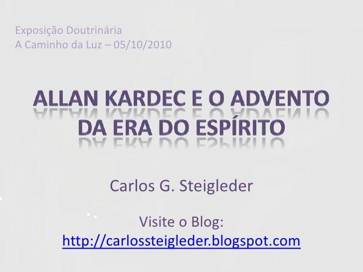 ExposiçãoDoutrinária<br />A Caminhoda Luz – 05/10/2010<br />ALLAN KARDEC E O ADVENTO DA ERA DO ESPÍRITO<br />Carlos G. Ste...