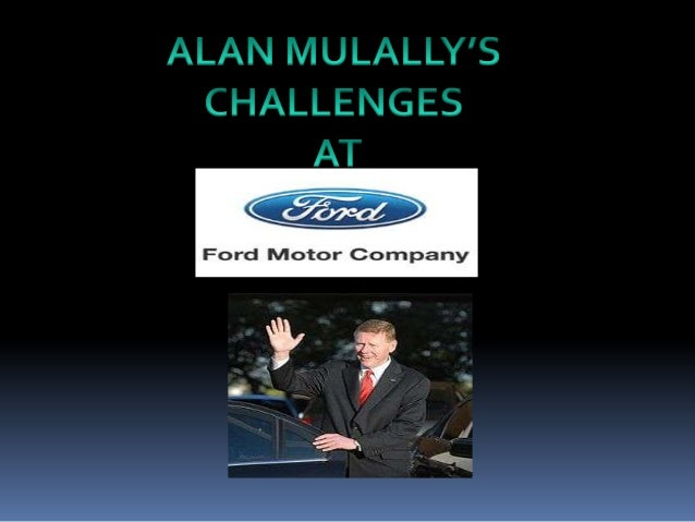 alan mulallys challenges at ford motor Allan mulally's challenges at ford motor company 1 presented by group a-1 name roll no ritesh ashar.