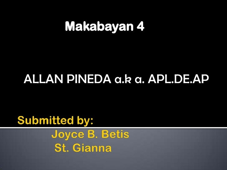Makabayan 4<br />ALLAN PINEDA a.k a. APL.DE.AP<br />Submitted by:             Joyce B. Betis             St. Gianna<br />