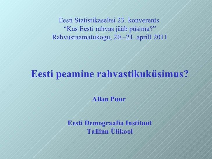 """Eesti Statistikaseltsi 23. konverents  """" Kas Eesti rahvas jääb püsima?"""" Rahvusraamatukogu, 20.–21. aprill 2011 Eesti peami..."""