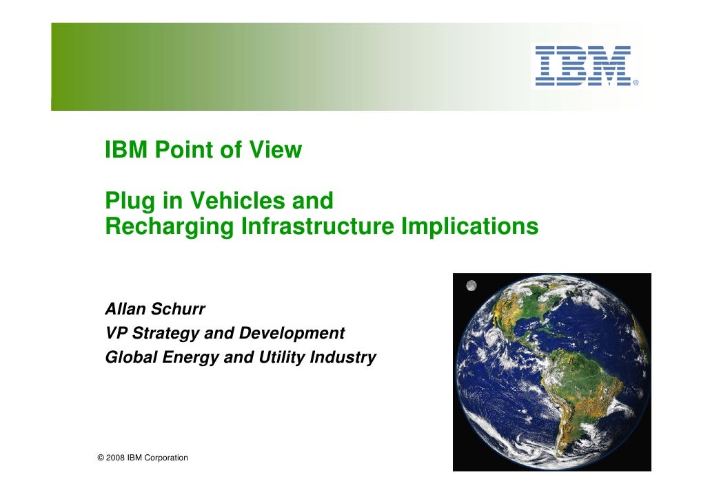 IBM Point of View   Plug in Vehicles and  Recharging Infrastructure Implications    Allan Schurr  VP Strategy and Developm...