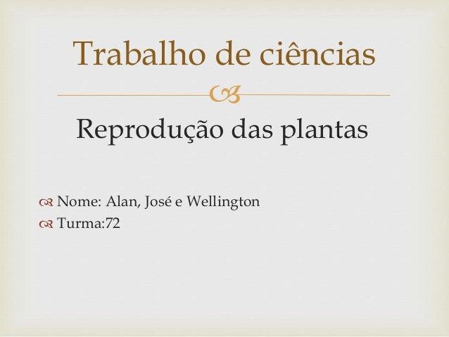  Reprodução das plantas  Nome: Alan, José e Wellington  Turma:72 Trabalho de ciências