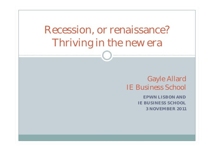 Recession, or renaissance? Thriving in the new era                      Gayle Allard                IE Business School    ...