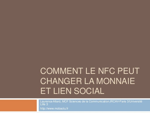 COMMENT LE NFC PEUTCHANGER LA MONNAIEET LIEN SOCIALLaurence Allard, MCF Sciences de la Communication,IRCAV-Paris 3/Univers...