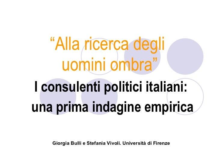 """"""" Alla ricerca degli  uomini ombra"""" I consulenti politici italiani:  una prima indagine empirica Giorgia Bulli e Stefania ..."""