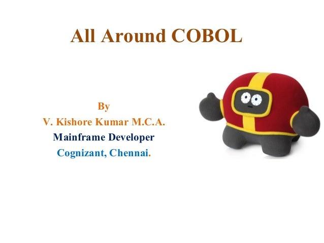 All Around COBOL By V. Kishore Kumar M.C.A. Mainframe Developer Cognizant, Chennai.