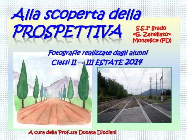 Alla scoperta della  PROSPETTIVA  Fotografie realizzate dagli alunni  Classi II →III ESTATE 2014  S.S.1°grado  «G. Zanella...