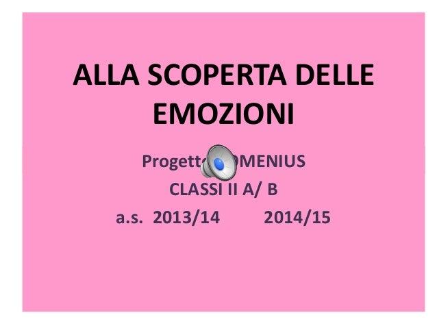 ALLA SCOPERTA DELLE EMOZIONI Progetto COMENIUS CLASSI II A/ B a.s. 2013/14 2014/15