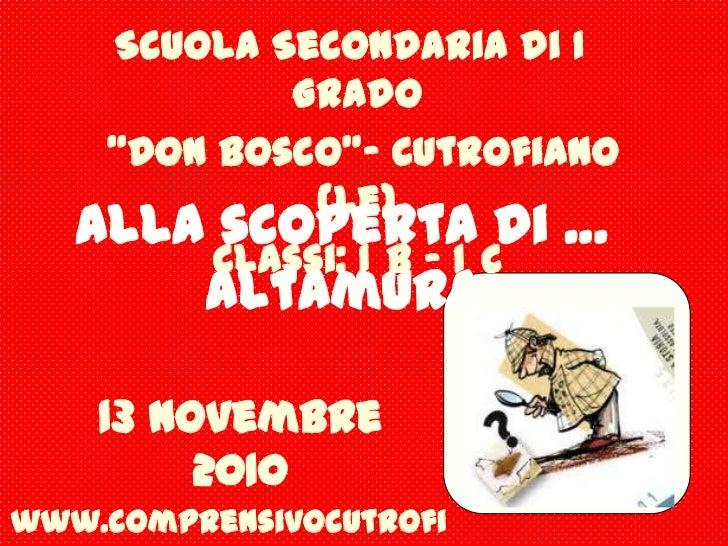 """Scuola Secondaria di I° Grado<br /> """"Don Bosco""""- Cutrofiano (Le)<br />Classi: I°B – I°C<br />Alla scoperta di … Altamura<b..."""