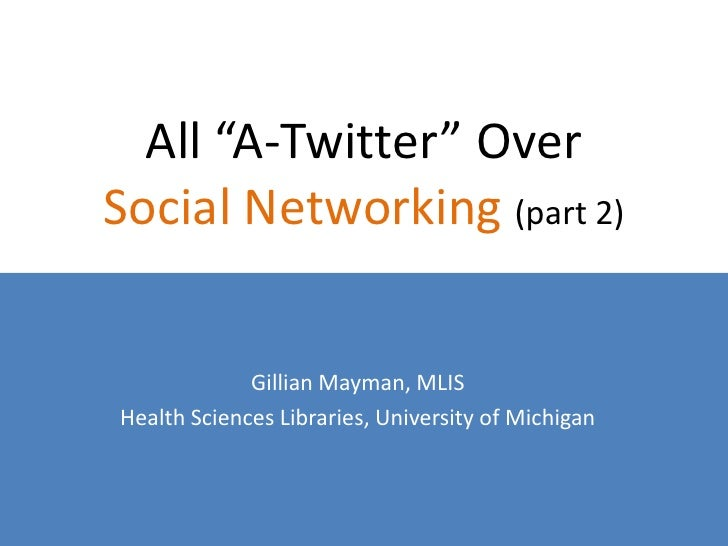 """All """"A-Twitter"""" Over Social Networking (part 2)                Gillian Mayman, MLIS Health Sciences Libraries, University ..."""