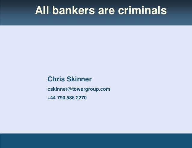 All bankers are criminals Chris Skinner cskinner@towergroup.com +44 790 586 2270