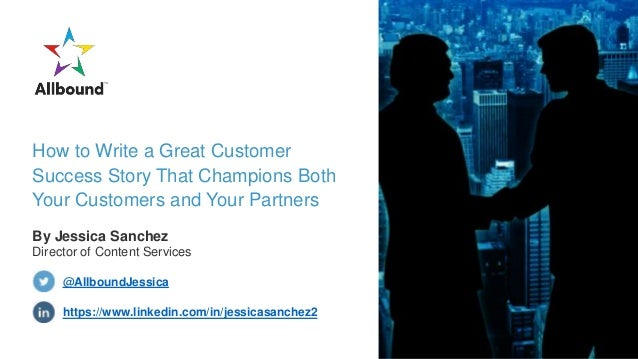 How to Write a Great Customer Success Story That Champions Both Your Customers and Your Partners By Jessica Sanchez Direct...