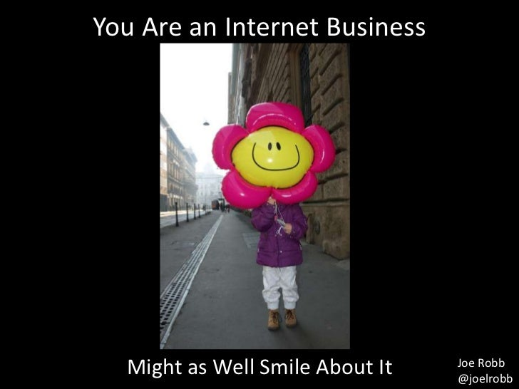 You Are an Internet Business  Might as Well Smile About It   Joe Robb                                 @joelrobb