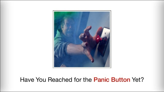 Have You Reached for the Panic Button Yet?