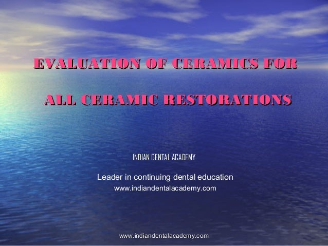 EVALUATION OF CERAMICS FOR ALL CERAMIC RESTORATIONS  INDIAN DENTAL ACADEMY Leader in continuing dental education www.india...