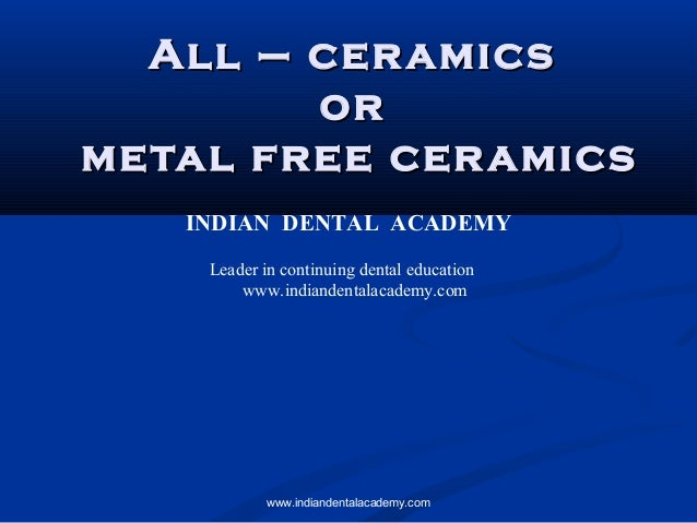 All – ceramicsAll – ceramics oror metal free ceramicsmetal free ceramics INDIAN DENTAL ACADEMY Leader in continuing dental...