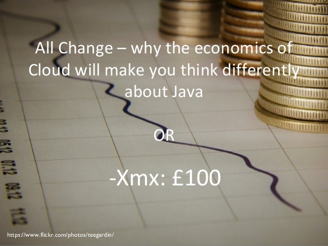 All Change – why the economics of Cloud will make you think differently about Java OR -Xmx: £100 https://www.flickr.com/ph...