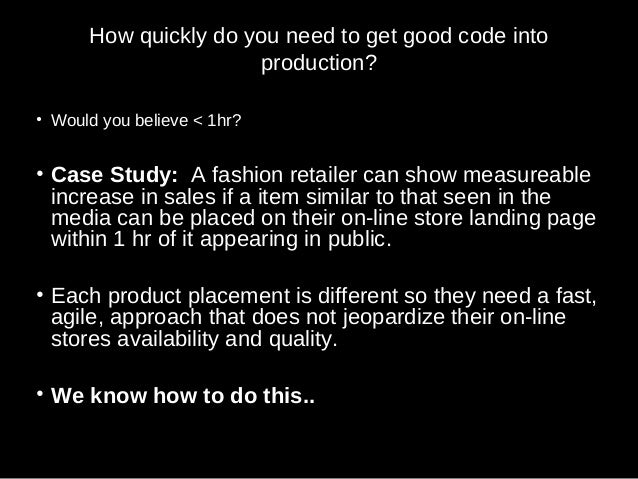How quickly do you need to get good code into production? • Would you believe < 1hr? • Case Study: A fashion retailer can ...