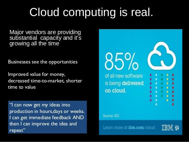Cloud computing is real. Major vendors are providing substantial capacity and it's growing all the time Businesses see the...