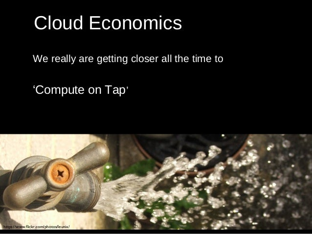 Cloud Economics We really are getting closer all the time to 'Compute on Tap' https://www.flickr.com/photos/leunix/