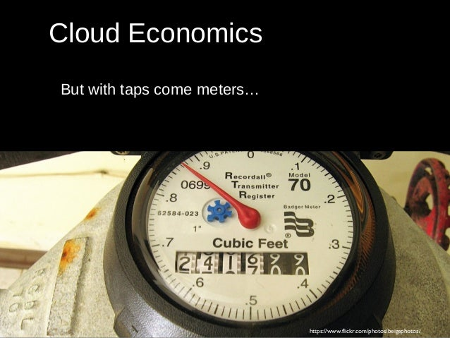 But with taps come meters… https://www.flickr.com/photos/beigephotos/ Cloud Economics