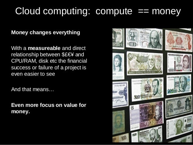 Cloud computing: compute == money Money changes everything With a measureable and direct relationship between $£€¥ and CPU...