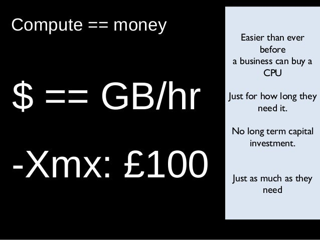 Compute == money Easier than ever before a business can buy a CPU Just for how long they need it. No long term capital inv...