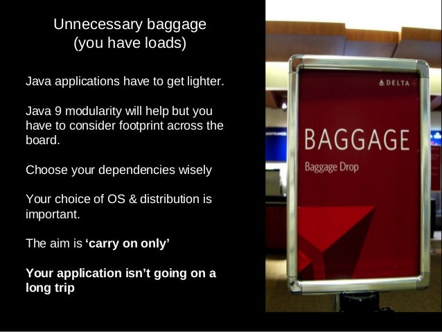 Unnecessary baggage (you have loads) Java applications have to get lighter. Java 9 modularity will help but you have to co...