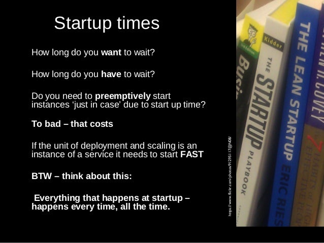 Startup times How long do you want to wait? How long do you have to wait? Do you need to preemptively start instances 'jus...