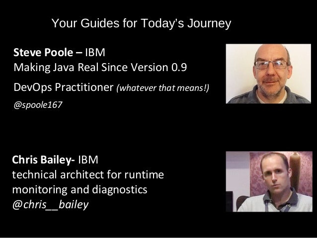 Your Guides for Today's Journey Steve Poole – IBM Making Java Real Since Version 0.9 DevOps Practitioner (whatever that me...