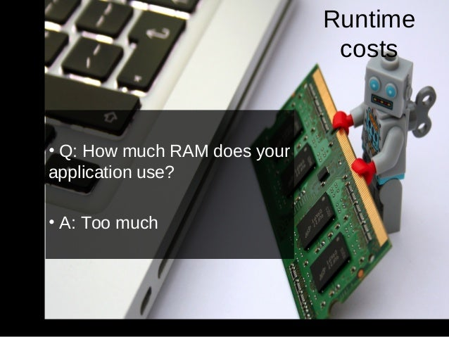 https://www.flickr.com/photos/isherwoodchris/ Runtime costs • Q: How much RAM does your application use? • A: Too much