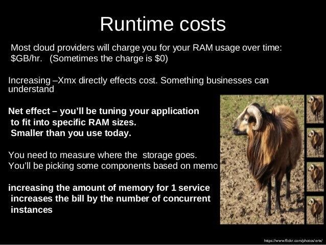 Runtime costs Most cloud providers will charge you for your RAM usage over time: $GB/hr. (Sometimes the charge is $0) Incr...