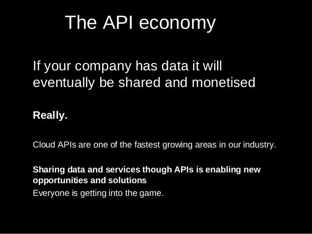 The API economy If your company has data it will eventually be shared and monetised Really. Cloud APIs are one of the fast...