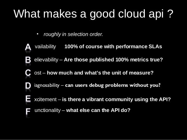 What makes a good cloud api ? • roughly in selection order. vailability 100% of course with performance SLAs elievability ...