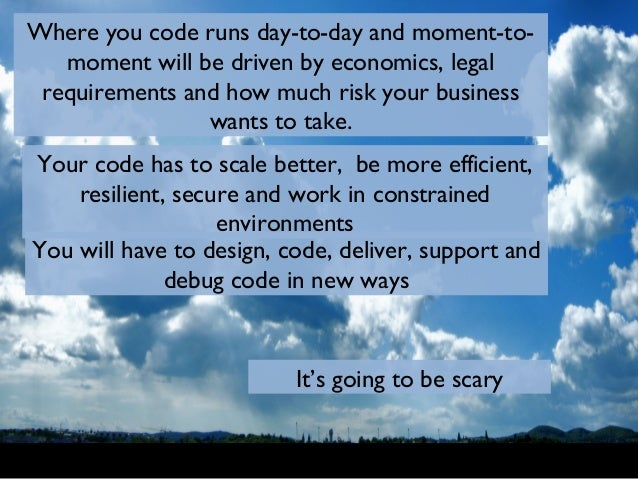 Where you code runs day-to-day and moment-to- moment will be driven by economics, legal requirements and how much risk you...