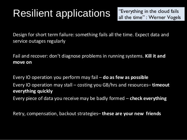 Resilient applications Design for short term failure: something fails all the time. Expect data and service outages regula...