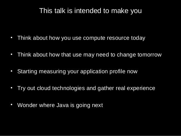 This talk is intended to make you • Think about how you use compute resource today • Think about how that use may need to ...