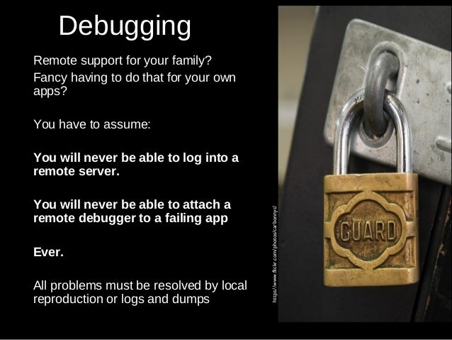 Debugging Remote support for your family? Fancy having to do that for your own apps? You have to assume: You will never be...