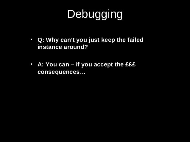Debugging • Q: Why can't you just keep the failed instance around? • A: You can – if you accept the £££ consequences…