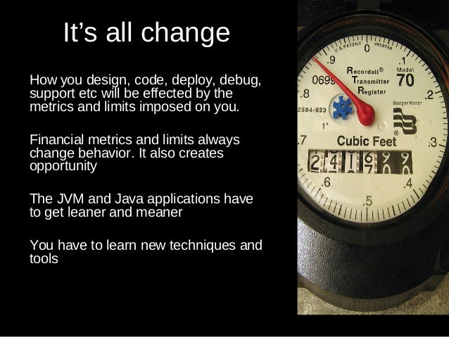 It's all change How you design, code, deploy, debug, support etc will be effected by the metrics and limits imposed on you...