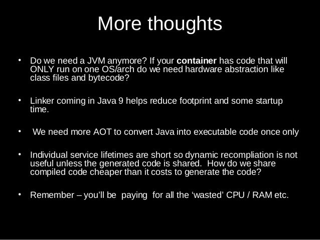 More thoughts • Do we need a JVM anymore? If your container has code that will ONLY run on one OS/arch do we need hardware...