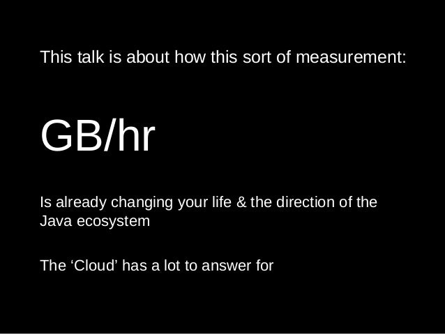 This talk is about how this sort of measurement: GB/hr Is already changing your life & the direction of the Java ecosystem...