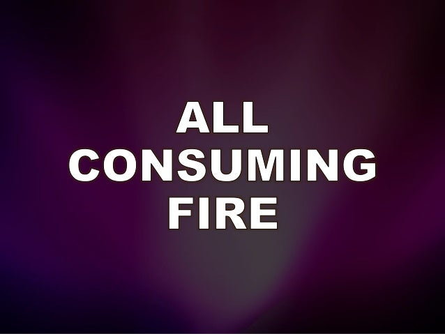 All consuming fire. You're my heart's desire, and I love You dearly, dearly Lord.