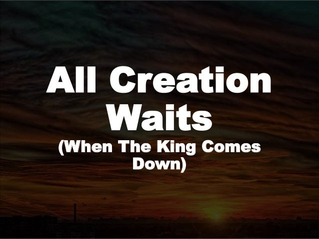 All Creation Waits (When The King Comes Down)